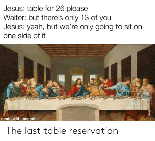 Jesus Table: Jesus: table for 26 please  Waiter: but there's only 13 of you  Jesus: yeah, but we're only going to sit on  one side of it  made with mematic The last table reservation