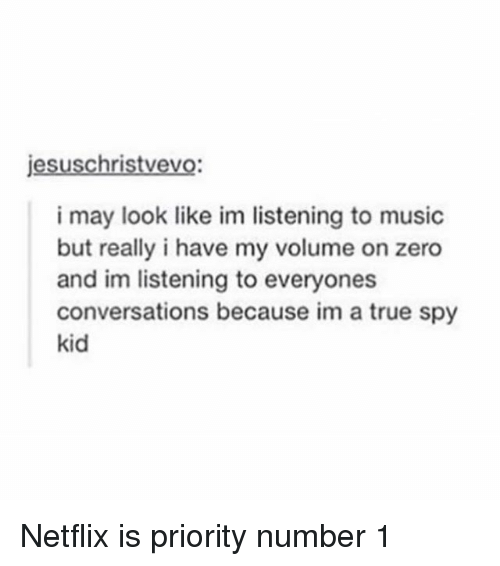 netflixs: jesuschristvevo  i may look like im listening to music  but really i have my volume on zero  and im listening to everyones  conversations because im a true spy  kid Netflix is priority number 1