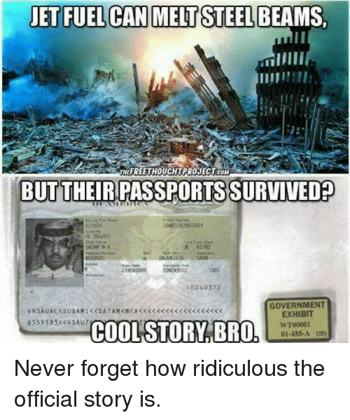steel beams: JET FUEL CAN MELT STEEL BEAMS,  THE FREE THOUCHTPROJECT COM  BUT THEIRPASSPORTS SURVIVED  40240372  GOVERNMENT  EXHIBIT  B559 583 c4SAU7  WT00001  COOL STORY BRO  01-455 A (ID) Never forget how ridiculous the official story is.