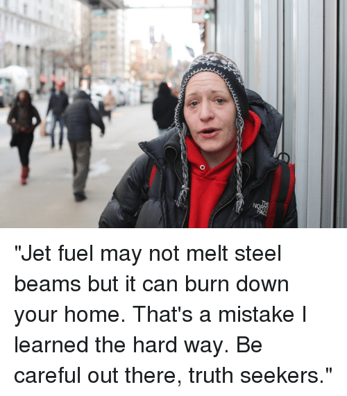 """steel beams: """"Jet fuel may not melt steel beams but it can burn down your home. That's a mistake I learned the hard way.  Be careful out there, truth seekers."""""""