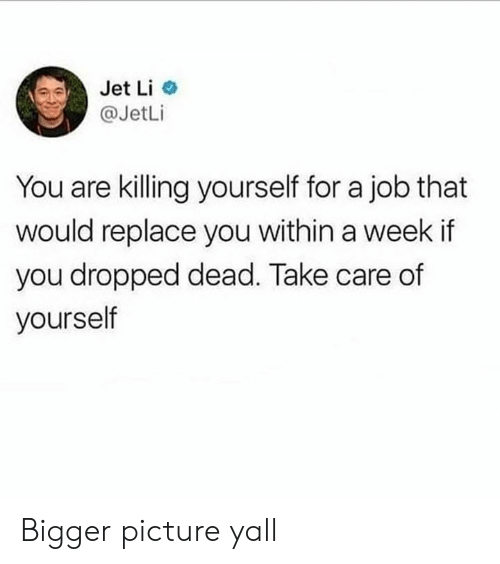 Dank, Jet Li, and 🤖: Jet Li  @JetLi  You are killing yourself for a job that  would replace you within a week if  you dropped dead. Take care of  yourself Bigger picture yall