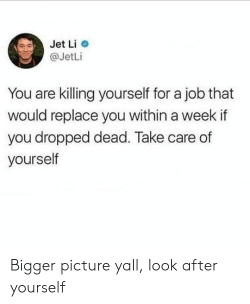 Jet Li, Job, and Jet: Jet Li  @JetLi  You are killing yourself for a job that  would replace you within a week if  you dropped dead. Take care of  yourself Bigger picture yall, look after yourself