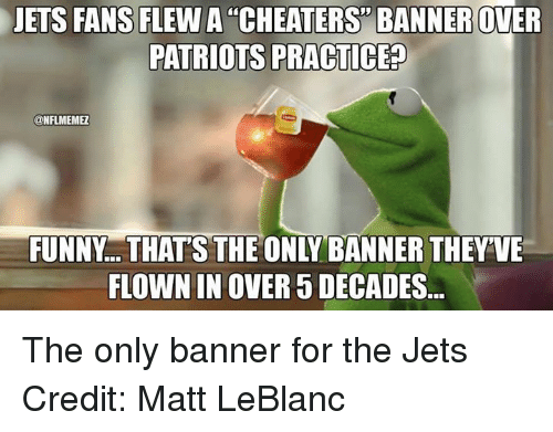 leblanc: JETS FANS FLEW A CHEATERS BANNER OWER  PATRIOTS PRACTICED  ONFLMEMEL  FLOWN IN OVER 5 DECADES The only banner for the Jets Credit: Matt LeBlanc
