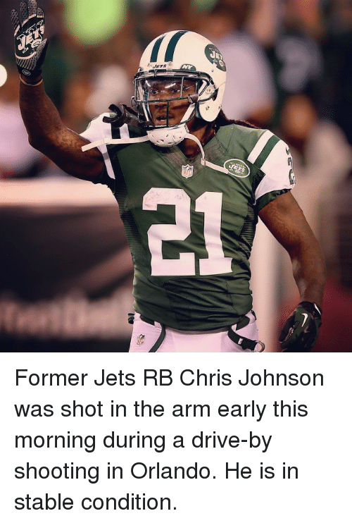 Chris Johnson: JETS Former Jets RB Chris Johnson was shot in the arm early this morning during a drive-by shooting in Orlando. He is in stable condition.
