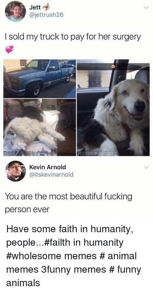 Faith In Humanity: Jett  @jettrush26  I sold my truck to pay for her surgery  FB@DANK MEMEOLOGY  Kevin Arnold  @itskevinarnold  You are the most beautiful fucking  person ever Have some faith in humanity, people...#failth in humanity #wholesome memes # animal memes 3funny memes # funny animals