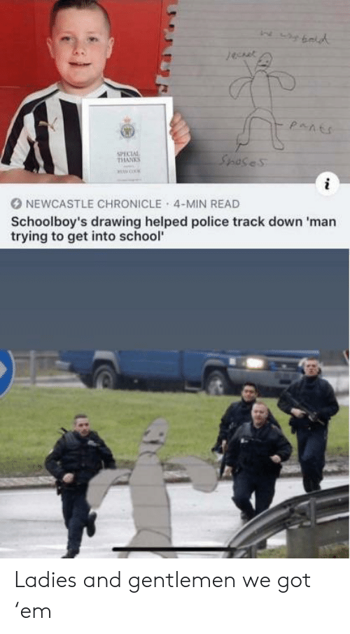 Police, School, and Got: jeuet  pants  SPECIAL  THANKS  Spases  NEWCASTLE CHRONICLE 4-MIN READ  Schoolboy's drawing helped police track down 'man  trying to get into school Ladies and gentlemen  we got 'em
