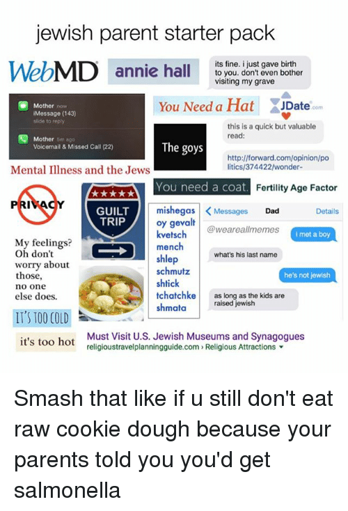 last names: jewish parent starter pack  WebMD annie hal  its fine. i just gave birth  annie hallto you. don't even bother  visiting my grave  You Need a Hat ate  Mother now  JDate  com  Message (143)  slide to reply  this is a quick but valuable  read:  囤Mother omago  Voicemail & Missed Call (22)  The goys  http://forward.com/opinion/po  litics/374422/wonder-  Mental Illness and the Jews  You need a coat  Fertility Age Factor  GUILT  TRIP  mishegas |<Messages Dad  oy gevalt  kvetschweareallmemes  Details  i met a boy  Mly feelings?  Oh don't  worry about  those,  no one  else does.  mench  shlep  schmutz  shtick  tchatchke as long as the kids are  shmataraised jewish  what's his last name  he's not jewish  IT'S T00 COLD  it's too hot  Must Visit U.S. Jewish Museums and Synagogues  religioustravelplanningguide.com» Religious Attractions ▼ Smash that like if u still don't eat raw cookie dough because your parents told you you'd get salmonella