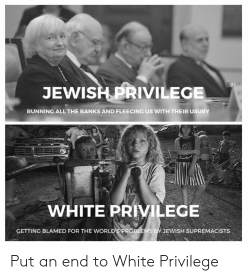 Fleecing: JEWISH PRIVILEGE  RUNNING ALL THE BANKS AND FLEECING US WITH THEIR USURY  WHITE PRIVILEGE  GETTING BLAMED FOR THE WORLD'S PROB  JEWISH SUPREMACISTS Put an end to White Privilege