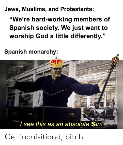 "Bitch, God, and Spanish: Jews, Muslims, and Protestants:  ""We're hard-working members of  Spanish society. We just want to  worship God a little differently.""  Spanish monarchy:  I see this as an absolute Sin! Get inquisitiond, bitch"