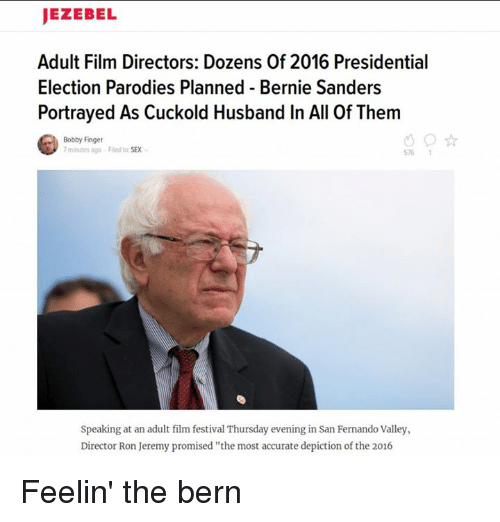 """Bernie Sanders, Memes, and Presidential Election: JEZEBEL  Adult Film Directors: Dozens Of 2016 Presidential  Election Parodies Planned Bernie Sanders  Portrayed As Cuckold Husband In All Of Them  Bobby Finger  minutes ago Fled to SEX  Speaking at an adult film festival Thursday evening in San Fernando Valley,  Director Ron Jeremy promised """"the most accurate depiction ofthe 2016 Feelin' the bern"""