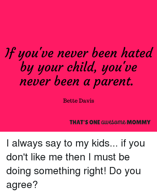 bette davis: jf you've never been hated  by your child, you've  never been a parent.  Bette Davis  THAT'S ONE awealome MOMMY I always say to my kids... if you don't like me then I must be doing something right! Do you agree?