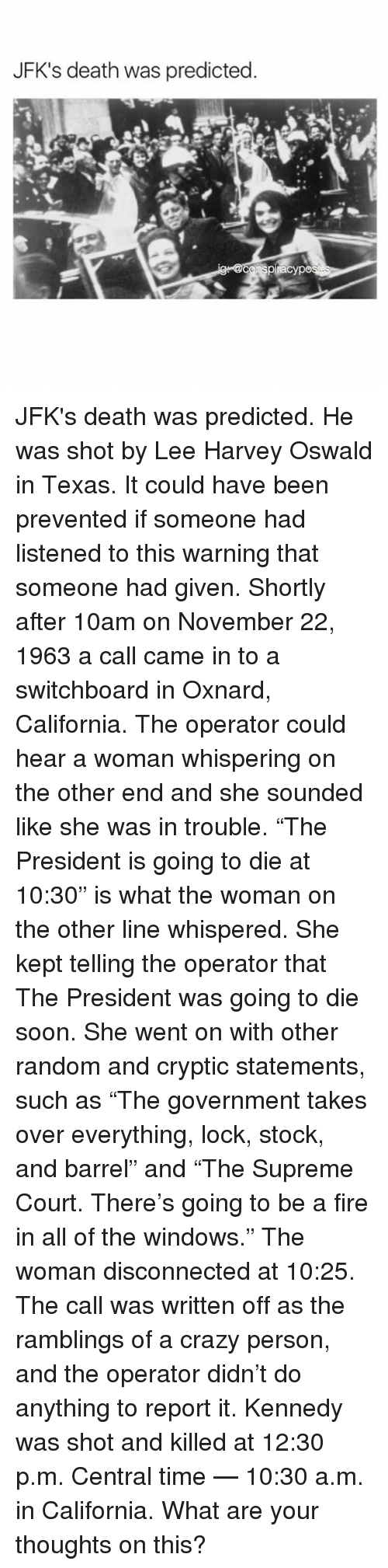 """Lee Harvey Oswald: JFK's death was predicted. JFK's death was predicted. He was shot by Lee Harvey Oswald in Texas. It could have been prevented if someone had listened to this warning that someone had given. Shortly after 10am on November 22, 1963 a call came in to a switchboard in Oxnard, California. The operator could hear a woman whispering on the other end and she sounded like she was in trouble. """"The President is going to die at 10:30"""" is what the woman on the other line whispered. She kept telling the operator that The President was going to die soon. She went on with other random and cryptic statements, such as """"The government takes over everything, lock, stock, and barrel"""" and """"The Supreme Court. There's going to be a fire in all of the windows."""" The woman disconnected at 10:25. The call was written off as the ramblings of a crazy person, and the operator didn't do anything to report it. Kennedy was shot and killed at 12:30 p.m. Central time — 10:30 a.m. in California. What are your thoughts on this?"""
