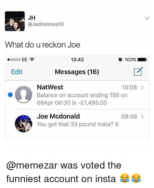 Anaconda, Memes, and 🤖: JH  @JedHolmes10  What do u reckon Joe  13:42  100%  Edit  Messages (16)  NatWest  Balance on account ending 195 on  08Apr 06:30 is -£1,495.00  10:08>  Joe Mcdonald  You got that 33 pound mate? X  09:49> @memezar was voted the funniest account on insta 😂😂