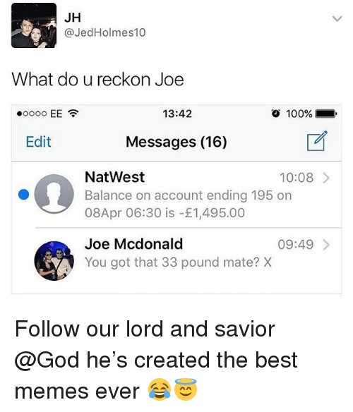 Anaconda, God, and Memes: JH  @JedHolmes10  What do u reckon Joe  13:42  o  100%.  Edit  Messages (16)  NatWest  Balance on account ending 195 on  08Apr 06:30 is -£1,495.00  10:08  Joe Mcdonald  You got that 33 pound mate? X  09:49 Follow our lord and savior @God he's created the best memes ever 😂😇