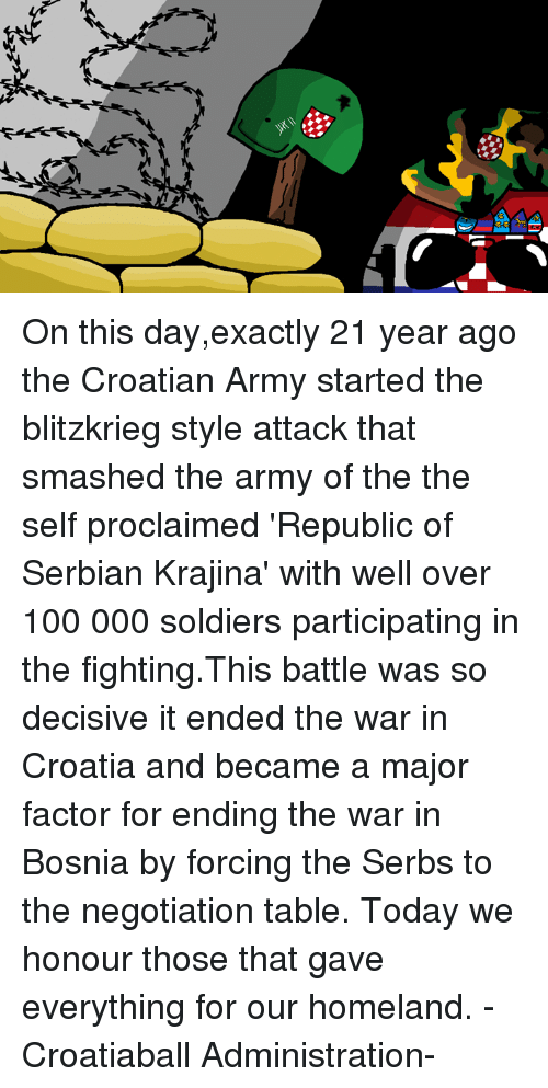 Dank, Smashing, and Soldiers: jh On this day,exactly 21 year ago the Croatian Army started the blitzkrieg style attack that smashed the army of the the self proclaimed 'Republic of Serbian Krajina' with well over 100 000 soldiers participating in the fighting.This battle was so decisive it ended the war in Croatia and became a major factor for ending the war in Bosnia by forcing the Serbs to the negotiation table. Today we honour those that gave everything for our homeland. -Croatiaball Administration-