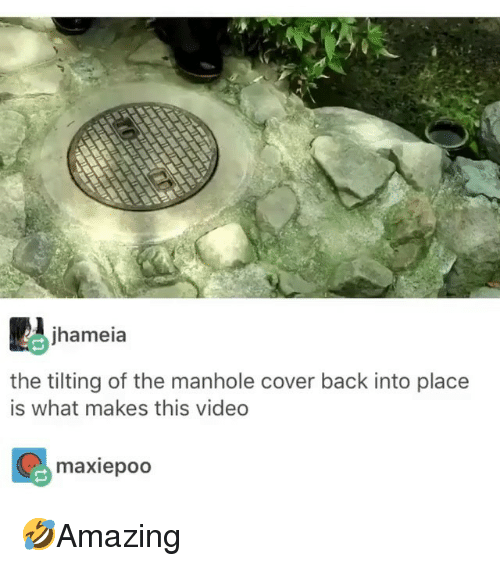 Tilting: jhameia  the tilting of the manhole cover back into place  is what makes this video  maxiepoo 🤣Amazing