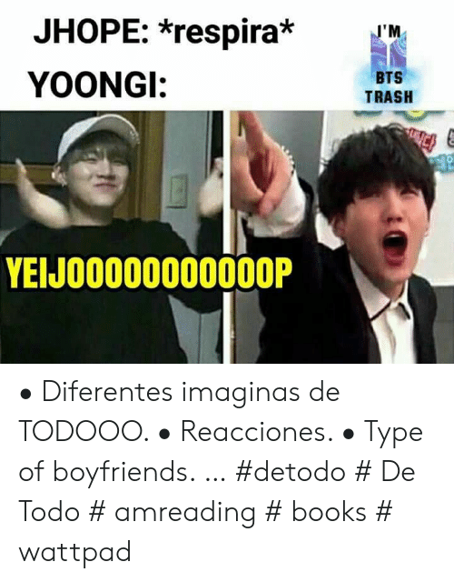 Books, Trash, and Bts: JHOPE: *respira*  J'M  BTS  YOONGI:  TRASH  YEIJO0000000000P • Diferentes imaginas de TODOOO. • Reacciones. • Type of boyfriends. … #detodo # De Todo # amreading # books # wattpad