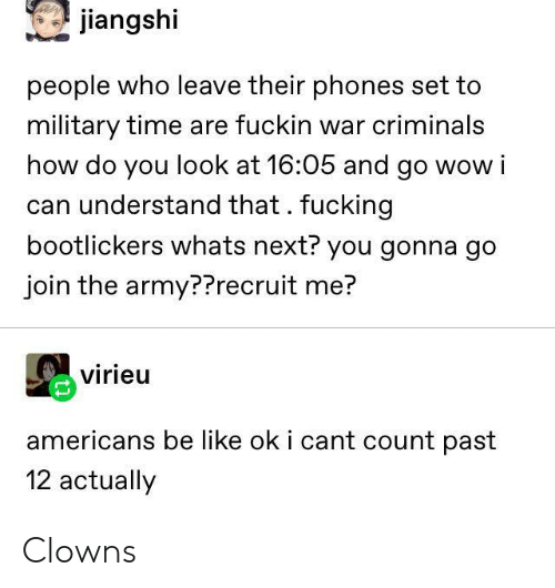 Clowns: jiangshi  people who leave their phones set to  military time are fuckin war criminals  how do you look at 16:05 and go wow i  can understand that. fucking  bootlickers whats next? you gonna go  join the army??recruit me?  virieu  americans be like ok i cant count past  12 actually Clowns