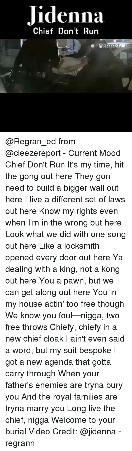 Jidenna, Memes, and Mood: Jidenna  Chief Don't Run  . @CLEEZEREPORT @Regran_ed from @cleezereport - Current Mood | Chief Don't Run It's my time, hit the gong out here They gon' need to build a bigger wall out here I live a different set of laws out here Know my rights even when I'm in the wrong out here Look what we did with one song out here Like a locksmith opened every door out here Ya dealing with a king, not a kong out here You a pawn, but we can get along out here You in my house actin' too free though We know you foul—nigga, two free throws Chiefy, chiefy in a new chief cloak I ain't even said a word, but my suit bespoke I got a new agenda that gotta carry through When your father's enemies are tryna bury you And the royal families are tryna marry you Long live the chief, nigga Welcome to your burial Video Credit: @jidenna - regrann