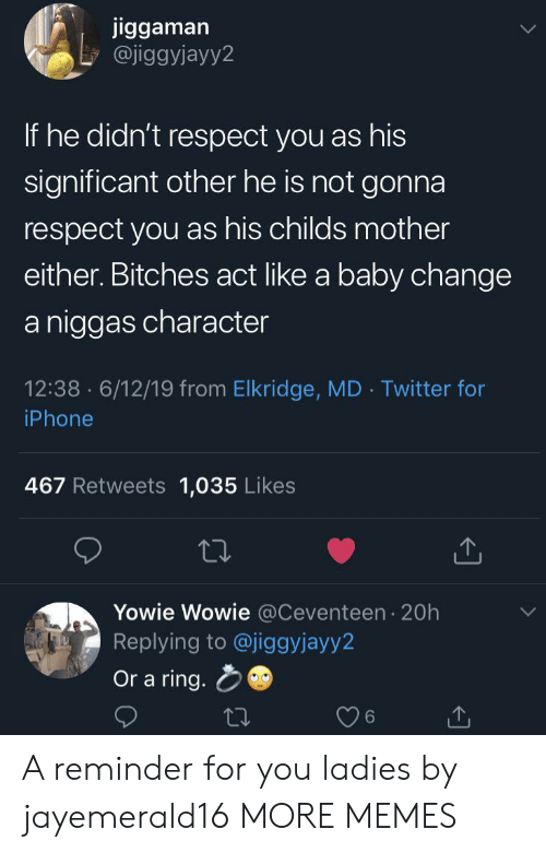 significant: jiggaman  @jiggyjayy2  If he didn't respect you as his  significant other he is not gonna  respect you as his childs mother  either. Bitches act like a baby change  a niggas character  12:38 6/12/19 from Elkridge, MD Twitter for  .  iPhone  467 Retweets 1,035 Likes  Yowie Wowie @Ceventeen 20h  Replying to @jiggyjayy2  Or a ring. A reminder for you ladies by jayemerald16 MORE MEMES