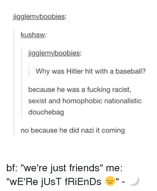 """Hitlerism: jigglemyboobies:  kushaw  igglemyboobies:  Why was Hitler hit with a baseball?  because he was a fucking racist  sexist and homophobic nationalistic  douchebag  no because he did nazi it coming bf: """"we're just friends"""" me: """"wE'Re jUsT fRiEnDs 😑"""" - 🌙"""