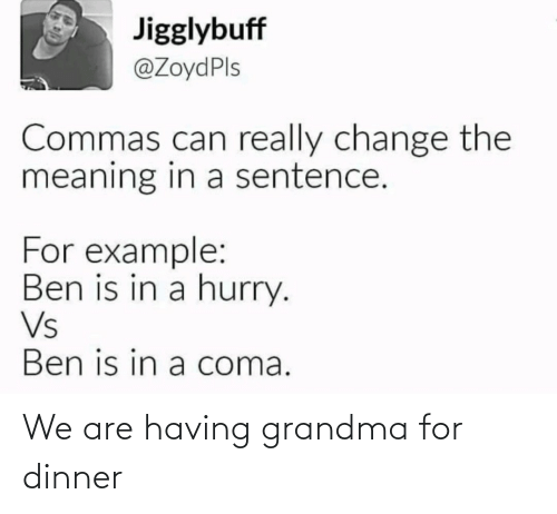 coma: Jigglybuff  @ZoydPls  Commas can really change the  meaning in a sentence.  For example:  Ben is in a hurry.  Vs  Ben is in a coma. We are having grandma for dinner