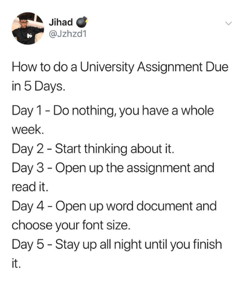 Day 4: Jihad C  @Jzhzd1  How to do a University Assignment Due  in 5 Days.  Day 1 - Do nothing, you have a whole  week.  Day 2 - Start thinking about it.  Day 3 - Open up the assignment and  read it.  Day 4 - Open up word document and  choose your font size.  Day 5 - Stay up all night until you finish  it.