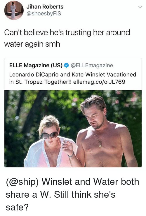 katee: Jihan Roberts  @shoesbyFIS  Can't believe he's trusting her around  water again smh  ELLE Magazine (US) @ELLEmagazine  Leonardo DiCaprio and Kate Winslet Vacationed  in St. Tropez Together!! ellemag.co/olJL769 (@ship) Winslet and Water both share a W. Still think she's safe?