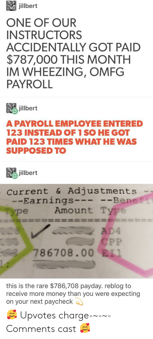 wheezing: jilbert  ONE OF OUR  INSTRUCTORS  ACCIDENTALLY GOT PAID  $787,000 THIS MONTH  IM WHEEZING, OMFG  PAYROLL  毘jillbert  A PAYROLLEMPLOYEE ENTERED  123 INSTEAD OF 1 SO HE GOT  PAID 123 TIMES WHAT HE WAS  SUPPOSED TO  jillbert  current &Adjustments  -Earnings  ype  Be  Amount Type  ne  786708.00 ELI  this is the rare $786,708 payday. reblog to  receive more money than you were expecting  on your next paycheck 🥰 Upvotes charge-~-~-Comments cast 🥰