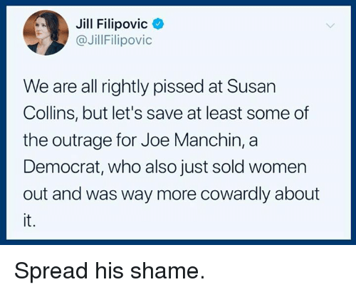 Jill: Jill Filipovic<  @JillFilipovic  We are all rightly pissed at Susan  Collins, but let's save at least some of  the outrage for Joe Manchin, a  Democrat, who also just sold women  out and was way more cowardly about  it. Spread his shame.