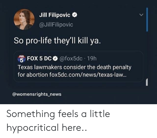 Life, News, and Abortion: Jill Filipovic  @JillFilipovic  So pro-life they'll kill ya.  FOX 5 DC @fox5dc 19h  Texas lawmakers consider the death penalty  for abortion fox5dc.com/news/texas-law...  @womensrights_news Something feels a little hypocritical here..