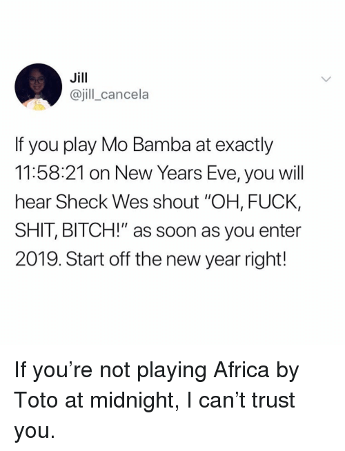 "Wes: Jill  @jill_cancela  If you play Mo Bamba at exactly  11:58:21 on New Years Eve, you will  hear Sheck Wes shout ""OH, FUCK,  SHIT, BITCH!"" as soon as you enter  2019. Start off the new year right! If you're not playing Africa by Toto at midnight, I can't trust you."