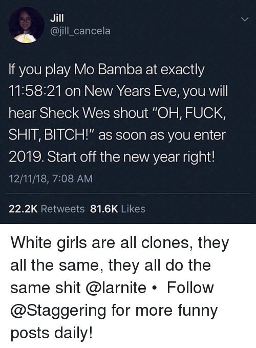 "Wes: Jill  @jill_cancela  If you play Mo Bamba at exactly  11:58:21 on New Years Eve, you will  hear Sheck Wes shout ""OH, FUCK,  SHIT, BITCH!"" as soon as you enter  2019. Start off the new year right!  12/11/18, 7:08 AM  22.2K Retweets 81.6K Likes White girls are all clones, they all the same, they all do the same shit @larnite • ➫➫➫ Follow @Staggering for more funny posts daily!"