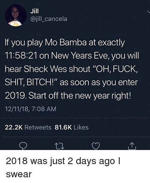 "New Year's, Soon..., and Dank Memes: Jill  @jill cancela  If you play Mo Bamba at exactly  11:58:21 on New Years Eve, you will  hear Sheck Wes shout ""OH, FUCK,  SHIT, BITCH!"" as soon as you enter  2019. Start off the new year right!  12/11/18, 7:08 AM  22.2K Retweets 81.6K Likes 2018 was just 2 days ago I swear"