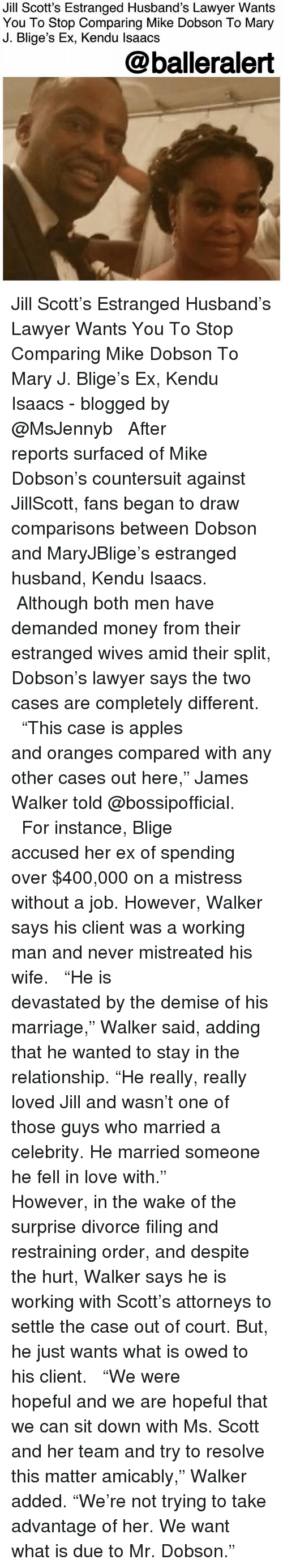"""Lawyer, Love, and Marriage: Jill Scott's Estranged Husband's Lawyer Wants  You To Stop Comparing Mike Dobson To Mary  J. Blige's Ex, Kendu lsaacs  @balleralert Jill Scott's Estranged Husband's Lawyer Wants You To Stop Comparing Mike Dobson To Mary J. Blige's Ex, Kendu Isaacs - blogged by @MsJennyb ⠀⠀⠀⠀⠀⠀⠀ ⠀⠀⠀⠀⠀⠀⠀ After reports surfaced of Mike Dobson's countersuit against JillScott, fans began to draw comparisons between Dobson and MaryJBlige's estranged husband, Kendu Isaacs. ⠀⠀⠀⠀⠀⠀⠀ ⠀⠀⠀⠀⠀⠀⠀ Although both men have demanded money from their estranged wives amid their split, Dobson's lawyer says the two cases are completely different. ⠀⠀⠀⠀⠀⠀⠀ ⠀⠀⠀⠀⠀⠀⠀ """"This case is apples and oranges compared with any other cases out here,"""" James Walker told @bossipofficial. ⠀⠀⠀⠀⠀⠀⠀ ⠀⠀⠀⠀⠀⠀⠀ For instance, Blige accused her ex of spending over $400,000 on a mistress without a job. However, Walker says his client was a working man and never mistreated his wife. ⠀⠀⠀⠀⠀⠀⠀ ⠀⠀⠀⠀⠀⠀⠀ """"He is devastated by the demise of his marriage,"""" Walker said, adding that he wanted to stay in the relationship. """"He really, really loved Jill and wasn't one of those guys who married a celebrity. He married someone he fell in love with."""" ⠀⠀⠀⠀⠀⠀⠀ ⠀⠀⠀⠀⠀⠀⠀ However, in the wake of the surprise divorce filing and restraining order, and despite the hurt, Walker says he is working with Scott's attorneys to settle the case out of court. But, he just wants what is owed to his client. ⠀⠀⠀⠀⠀⠀⠀ ⠀⠀⠀⠀⠀⠀⠀ """"We were hopeful and we are hopeful that we can sit down with Ms. Scott and her team and try to resolve this matter amicably,"""" Walker added. """"We're not trying to take advantage of her. We want what is due to Mr. Dobson."""""""
