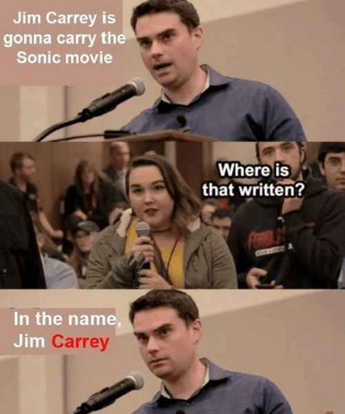 Jim Carrey: Jim Carrey is  gonna carry the  Sonic movie  Where iS  that written?  In the name  Jim  Carrey