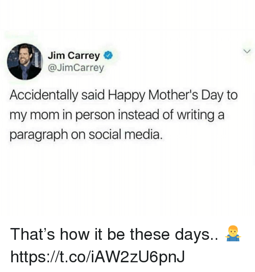 Jim Carrey, Mother's Day, and Social Media: Jim Carrey  @JimCarrey  Accidentally said Happy Mother's Day to  my mom in person instead of writing a  paragraph on social media. That's how it be these days.. 🤷♂️ https://t.co/iAW2zU6pnJ