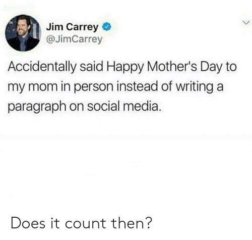 Happy Mothers Day: Jim Carrey  @JimCarrey  Accidentally said Happy Mother's Day to  my mom in person instead of writing a  paragraph on social media. Does it count then?