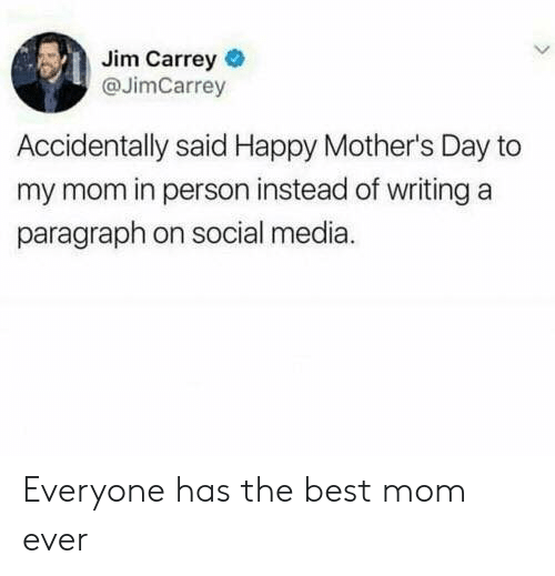 Mother's Day: Jim Carrey  @JimCarrey  Accidentally said Happy Mother's Day to  my mom in person instead of writing a  paragraph on social media. Everyone has the best mom ever
