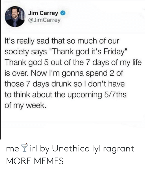 """thank god: Jim Carrey  @JimCarrey  It's really sad that so much of our  society says """"Thank god it's Friday""""  Thank god 5 out of the 7 days of my life  is over. Now I'm gonna spend 2 of  those 7 days drunk so I don't have  to think about the upcoming 5/7ths  of my week. me🍸irl by UnethicallyFragrant MORE MEMES"""