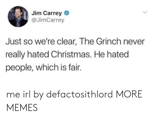Jim Carrey: Jim Carrey  @JimCarrey  Just so we're clear, The Grinch never  really hated Christmas. He hated  people, which is fair. me irl by defactosithlord MORE MEMES