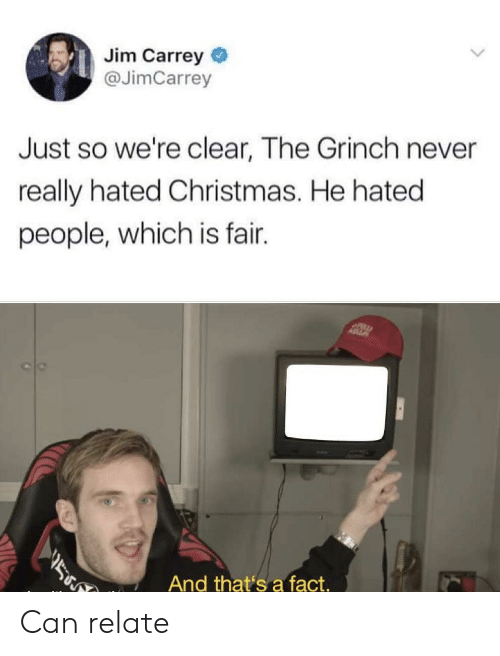 thats a fact: Jim Carrey  @JimCarrey  Just so we're clear, The Grinch never  really hated Christmas. He hated  people, which is fair.  ASZ  ב  And that's a fact. Can relate