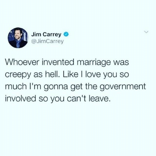 love you so much: Jim Carrey  @JimCarrey  Whoever invented marriage was  creepy as hell. Like I love you so  much I'm gonna get the government  involved so you can't leave.