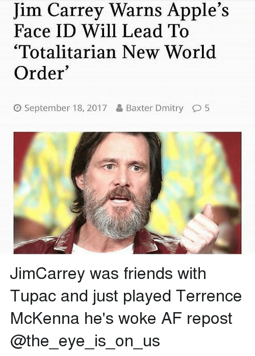 """Terrence: Jim Carrey Warns Apple's  Face ID Will Lead To  '""""Totalitarian New World  Order  September 18, 2017  Baxter Dmitry  5 JimCarrey was friends with Tupac and just played Terrence McKenna he's woke AF repost @the_eye_is_on_us"""
