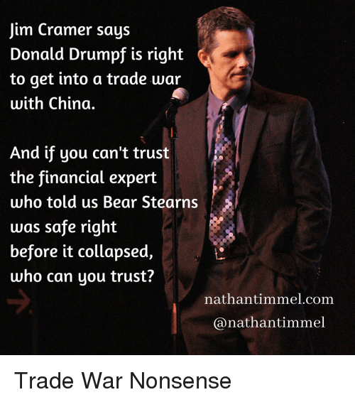 Jim Cramer: Jim Cramer says  Donald Drumpf is right  to get into a trade war  with China.  And if you can't trust  the financial expert  who told us Bear Stearns  was safe right  before it collapsed  who can you trust?  nathantimmel.com  @nathantimmel