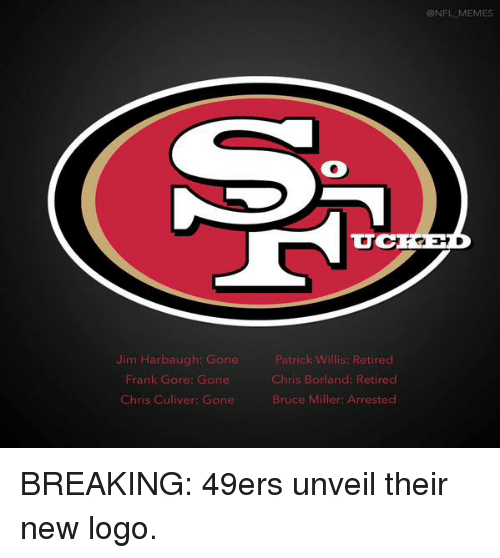 Frank Gore: Jim Harbaugh: Gone  Frank Gore: Gone  Chris Culiver: Gone  Patrick W  Retired  Chris Borland: Retired  Bruce Miller: Arrested  CONFL MEMES BREAKING: 49ers unveil their new logo.