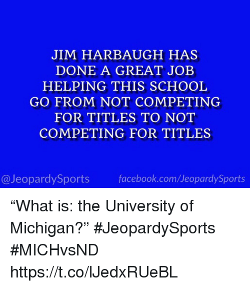 "Facebook, School, and Sports: JIM HARBAUGH HAS  DONE A GREAT JOB  HELPING THIS SCHOOL  GO FROM NOT COMPETING  FOR TITLES TO NOT  COMPETING FOR TITLES  @JeopardySports facebook.com/JeopardySports ""What is: the University of Michigan?"" #JeopardySports #MICHvsND https://t.co/lJedxRUeBL"