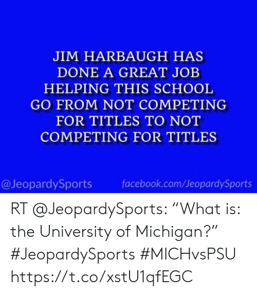 """Jim Harbaugh: JIM HARBAUGH HAS  DONE A GREAT JOB  HELPING THIS SCHOOL  GO FROM NOT COMPETING  FOR TITLES TO NOT  COMPETING FOR TITLES  @JeopardySports  facebook.com/JeopardySports RT @JeopardySports: """"What is: the University of Michigan?"""" #JeopardySports #MICHvsPSU https://t.co/xstU1qfEGC"""