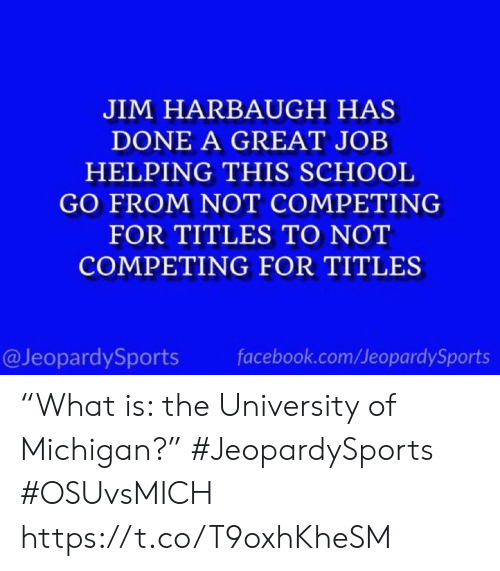 "helping: JIM HARBAUGH HAS  DONE A GREAT JOB  HELPING THIS SCHOOL  GO FROM NOT COMPETING  FOR TITLES TO NOT  COMPETING FOR TITLES  @JeopardySports  facebook.com/JeopardySports ""What is: the University of Michigan?"" #JeopardySports #OSUvsMICH https://t.co/T9oxhKheSM"