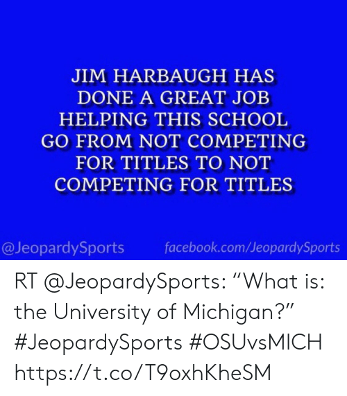 """Jim Harbaugh: JIM HARBAUGH HAS  DONE A GREAT JOB  HELPING THIS SCHOOL  GO FROM NOT COMPETING  FOR TITLES TO NOT  COMPETING FOR TITLES  @JeopardySports  facebook.com/JeopardySports RT @JeopardySports: """"What is: the University of Michigan?"""" #JeopardySports #OSUvsMICH https://t.co/T9oxhKheSM"""